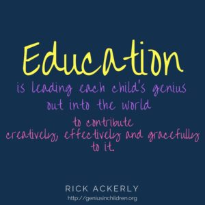 Education is leading each child's genius out into the world to contribute creatively, effectively and gracefully to it.