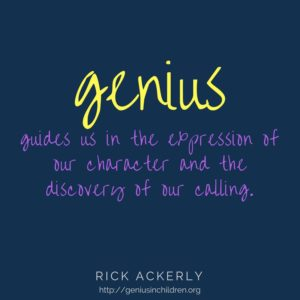 Genius guides us in the expression of our character and the discovery of our calling. -Rick Ackerly www.GeniusinChildren.org