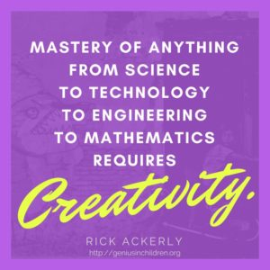 ...mastery of anything from Science to Technology to Engineering to Mathematics requires creativity.