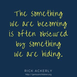 The something we are becoming is often obscured by something we are hiding. -Rick Ackerly www.GeniusinChildren.org