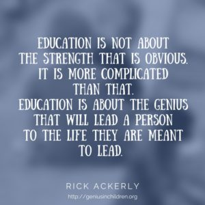 Education is not about the strength that is obvious. It is more complicated than that. Education is about the genius that will lead a person to the life they are meant to lead. - Rick Ackerly www.GeniusinChildren.org