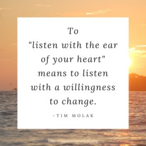 "To ""listen with the ear of your heart"" means to listen with a willingness to change."