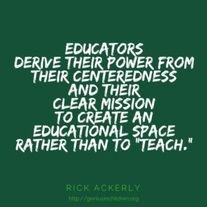 "Educators derive their power from their centeredness and their clear mission to create an educational space rather than to ""teach."" - Rick Ackerly"