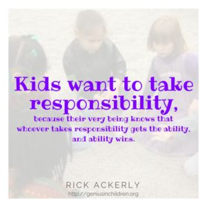 Kids want to take responsibility, because their very being knows that whoever takes responsibility gets the ability, and ability wins.