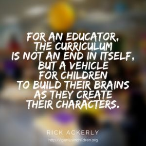 For an educator the curriculum is not an end in itself, but a vehicle for children to build their brains as they create their characters.