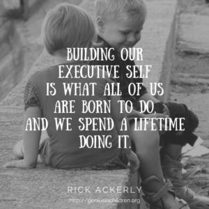 Building our executive self is what all of us are born to do, and we spend a lifetime doing it.