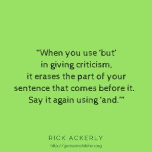 """When you use 'but' in giving criticism, it erases the part of your sentence that comes before it. Say it again using 'and.'"" - Rick Ackerly www.GeniusinChildren.org"