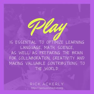 Play is essential to optimize learning Language, Math, Science, as well as preparing the brain for collaboration, creativity and making valuable contributions to the world.