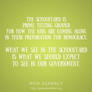 The schoolyard is prime testing ground for how the kids are coming along in their preparation for democracy. What we see in the schoolyard is what we should expect to see in our government. - Rick Ackerly www.GeniusinChildren.org