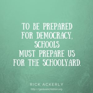 To be prepared for democracy, schools must prepare us for the schoolyard. - Rick Ackerly www.GeniusinChildren.org