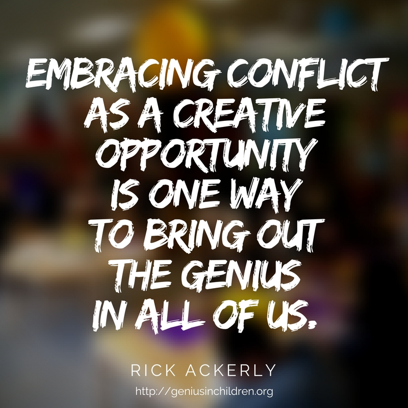 EMBRACING CONFLICT AS A CREATIVE OPPORTUNITY IS ONE WAY TO BRING OUT THE GENIUS IN ALL OF US.