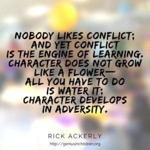 Nobody likes conflict; and yet conflict is the engine of learning. Character does not grow like a flower-- all you have to do is water itl Character develops in adversity. - Rick Ackerly http://geniusinchildren.org