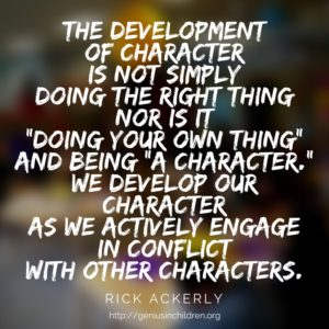 "The development of character is not simply doing the right thing nor is it ""doing your own thing"" and being ""a character."" We develop our character as we actively engage in conflict with other characters."